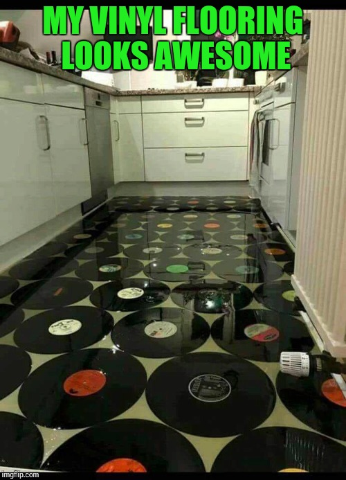 For the record, not really | MY VINYL FLOORING LOOKS AWESOME | image tagged in vinyl floor,pipe_picasso | made w/ Imgflip meme maker