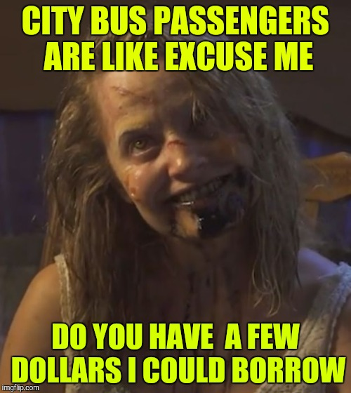 Public transportation is like | CITY BUS PASSENGERS ARE LIKE EXCUSE ME DO YOU HAVE  A FEW DOLLARS I COULD BORROW | image tagged in zombie stalker girl | made w/ Imgflip meme maker