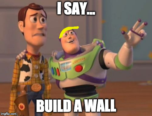 X, X Everywhere Meme | I SAY... BUILD A WALL | image tagged in memes,x,x everywhere,x x everywhere | made w/ Imgflip meme maker