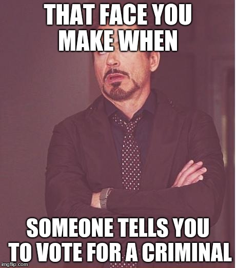 Face You Make Robert Downey Jr Meme | THAT FACE YOU MAKE WHEN SOMEONE TELLS YOU TO VOTE FOR A CRIMINAL | image tagged in memes,face you make robert downey jr | made w/ Imgflip meme maker