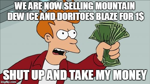 Shut Up And Take My Money Fry Meme | WE ARE NOW SELLING MOUNTAIN DEW ICE AND DORITOES BLAZE FOR 1$ SHUT UP AND TAKE MY MONEY | image tagged in memes,shut up and take my money fry | made w/ Imgflip meme maker