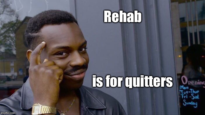 Roll Safe Think About It Meme | Rehab is for quitters | image tagged in memes,roll safe think about it | made w/ Imgflip meme maker