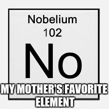Nobelium | MY MOTHER'S FAVORITE ELEMENT | image tagged in no,elements | made w/ Imgflip meme maker