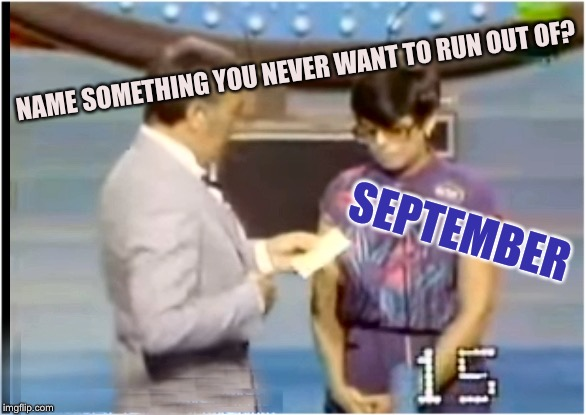 Septembith | NAME SOMETHING YOU NEVER WANT TO RUN OUT OF? SEPTEMBER | image tagged in septembith | made w/ Imgflip meme maker
