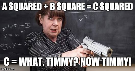 Armed teacher | A SQUARED + B SQUARE = C SQUARED C = WHAT, TIMMY? NOW TIMMY! | image tagged in guns,teacher with gun,armed teacher,justjeff | made w/ Imgflip meme maker