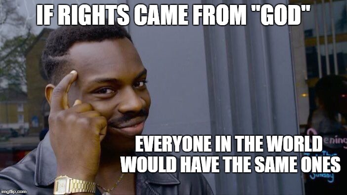 "Roll Safe Think About It Meme | IF RIGHTS CAME FROM ""GOD"" EVERYONE IN THE WORLD WOULD HAVE THE SAME ONES 