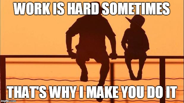 Cowboy father and son | WORK IS HARD SOMETIMES THAT'S WHY I MAKE YOU DO IT | image tagged in cowboy father and son | made w/ Imgflip meme maker