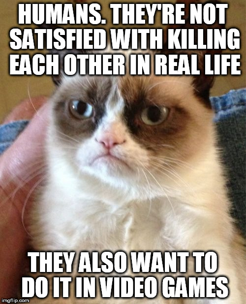 Grumpy Cat Meme | HUMANS. THEY'RE NOT SATISFIED WITH KILLING EACH OTHER IN REAL LIFE THEY ALSO WANT TO DO IT IN VIDEO GAMES | image tagged in memes,grumpy cat | made w/ Imgflip meme maker
