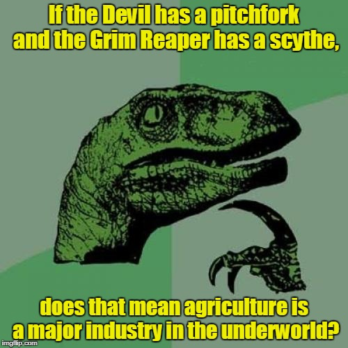 Philosoraptor Meme | If the Devil has a pitchfork and the Grim Reaper has a scythe, does that mean agriculture is a major industry in the underworld? | image tagged in memes,philosoraptor | made w/ Imgflip meme maker