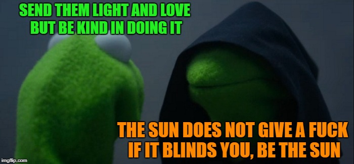 Be the Sun | SEND THEM LIGHT AND LOVE BUT BE KIND IN DOING IT THE SUN DOES NOT GIVE A F**K IF IT BLINDS YOU, BE THE SUN | image tagged in memes,evil kermit,sun,light,love,sunshine | made w/ Imgflip meme maker