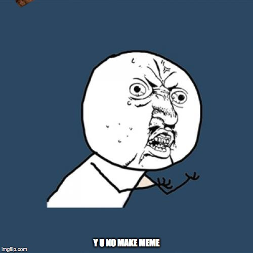 Y U No Meme | Y U NO MAKE MEME | image tagged in memes,y u no,scumbag | made w/ Imgflip meme maker