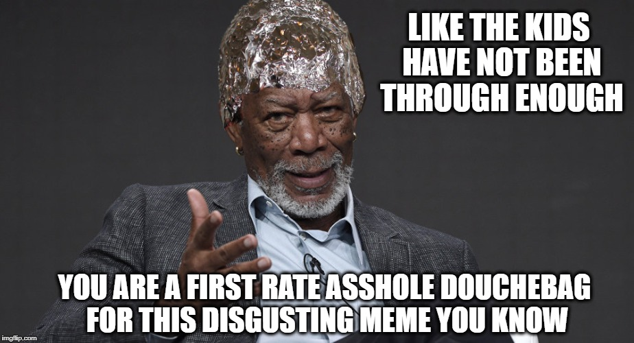 Right Tin Foil | LIKE THE KIDS HAVE NOT BEEN THROUGH ENOUGH YOU ARE A FIRST RATE ASSHOLE DOUCHEBAG FOR THIS DISGUSTING MEME YOU KNOW | image tagged in right tin foil | made w/ Imgflip meme maker