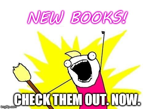X All The Y Meme | NEW BOOKS! CHECK THEM OUT. NOW. | image tagged in memes,x all the y | made w/ Imgflip meme maker