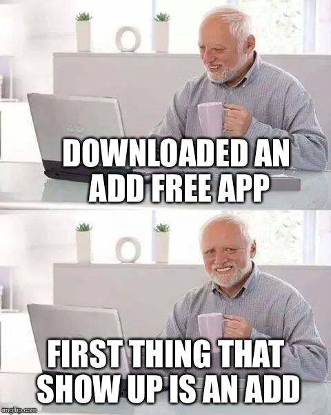 Hide the Pain Harold Meme | DOWNLOADED AN ADD FREE APP FIRST THING THAT SHOW UP IS AN ADD | image tagged in memes,hide the pain harold | made w/ Imgflip meme maker