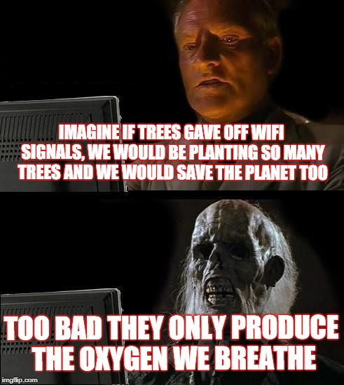 Ill Just Wait Here Meme | IMAGINE IF TREES GAVE OFF WIFI SIGNALS, WE WOULD BE PLANTING SO MANY TREES AND WE WOULD SAVE THE PLANET TOO TOO BAD THEY ONLY PRODUCE THE OX | image tagged in memes,ill just wait here | made w/ Imgflip meme maker