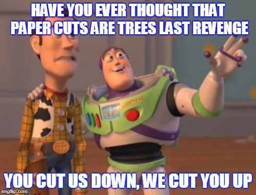 X, X Everywhere Meme | HAVE YOU EVER THOUGHT THAT PAPER CUTS ARE TREES LAST REVENGE YOU CUT US DOWN, WE CUT YOU UP | image tagged in memes,x x everywhere | made w/ Imgflip meme maker