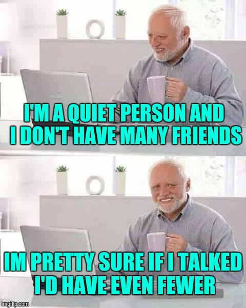 I'm a quiet person | I'M A QUIET PERSON AND I DON'T HAVE MANY FRIENDS IM PRETTY SURE IF I TALKED I'D HAVE EVEN FEWER | image tagged in memes,hide the pain harold | made w/ Imgflip meme maker