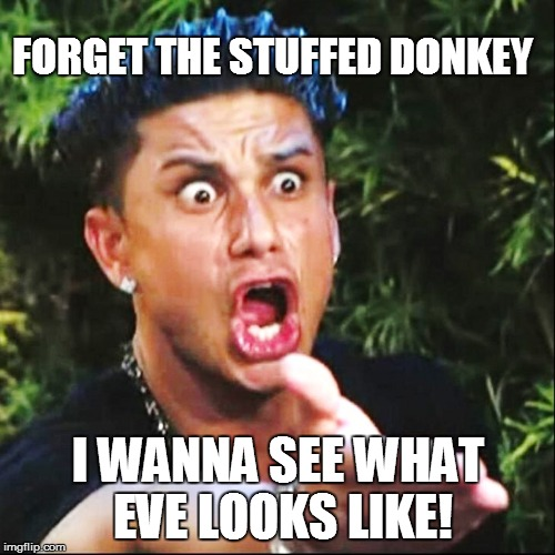 FORGET THE STUFFED DONKEY I WANNA SEE WHAT EVE LOOKS LIKE! | made w/ Imgflip meme maker