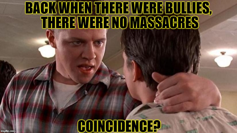 BACK WHEN THERE WERE BULLIES, THERE WERE NO MASSACRES COINCIDENCE? | made w/ Imgflip meme maker