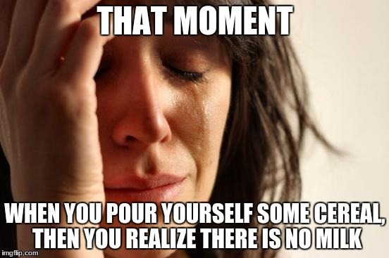 First World Problems Meme | THAT MOMENT WHEN YOU POUR YOURSELF SOME CEREAL, THEN YOU REALIZE THERE IS NO MILK | image tagged in memes,first world problems | made w/ Imgflip meme maker