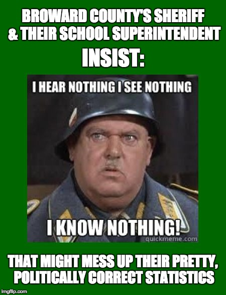 Sgt Schultz in Broward County | BROWARD COUNTY'S SHERIFF & THEIR SCHOOL SUPERINTENDENT THAT MIGHT MESS UP THEIR PRETTY, POLITICALLY CORRECT STATISTICS INSIST: | image tagged in sgt schultz | made w/ Imgflip meme maker