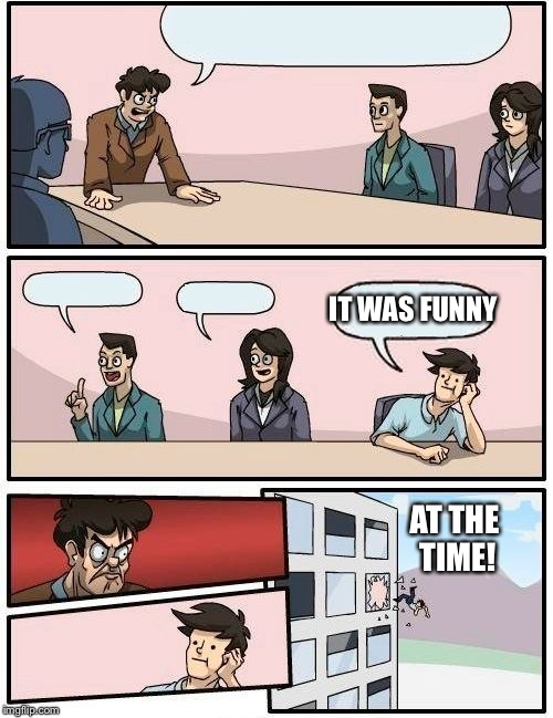 Boardroom Meeting Suggestion Meme | AT THE TIME! IT WAS FUNNY | image tagged in memes,boardroom meeting suggestion | made w/ Imgflip meme maker