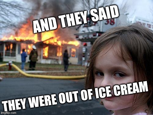 Disaster Girl Meme | AND THEY SAID THEY WERE OUT OF ICE CREAM | image tagged in memes,disaster girl | made w/ Imgflip meme maker