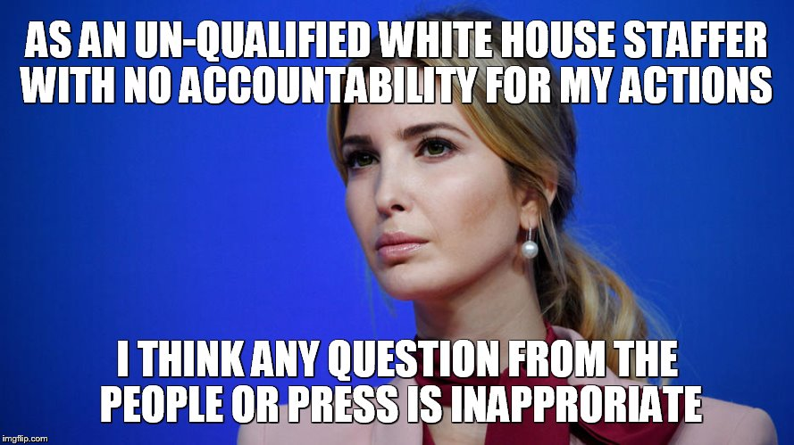Ivanka knows what is inappropriate | AS AN UN-QUALIFIED WHITE HOUSE STAFFER WITH NO ACCOUNTABILITY FOR MY ACTIONS I THINK ANY QUESTION FROM THE PEOPLE OR PRESS IS INAPPRORIATE | image tagged in ivanka speaks,donald trump,free press,free speech,ivanka | made w/ Imgflip meme maker