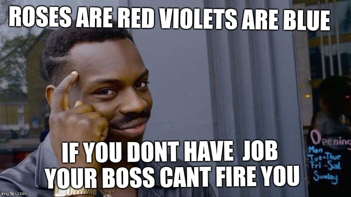 Roll Safe Think About It Meme | ROSES ARE RED VIOLETS ARE BLUE IF YOU DONT HAVE  JOB YOUR BOSS CANT FIRE YOU | image tagged in memes,roll safe think about it | made w/ Imgflip meme maker