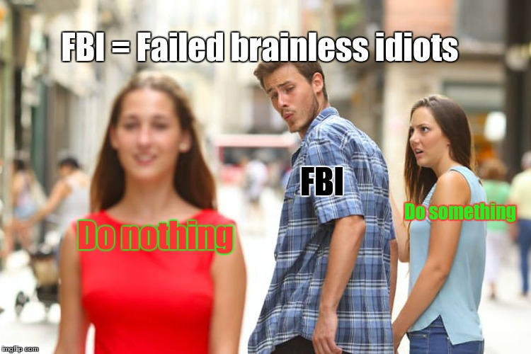 You had one job FBI, one job | Do nothing FBI Do something FBI = Failed brainless idiots | image tagged in memes,distracted boyfriend,fbi,you had one job,funny,2018 | made w/ Imgflip meme maker