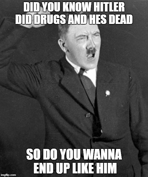Angry Hitler | DID YOU KNOW HITLER DID DRUGS AND HES DEAD SO DO YOU WANNA END UP LIKE HIM | image tagged in angry hitler | made w/ Imgflip meme maker