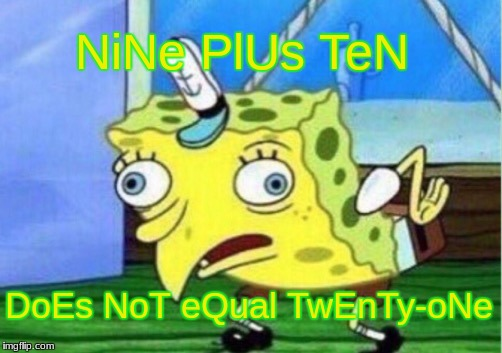 It's just a prank bro | NiNe PlUs TeN DoEs NoT eQual TwEnTy-oNe | image tagged in memes,mocking spongebob,spongebob,funny,spongebob mock,spongebob meme | made w/ Imgflip meme maker