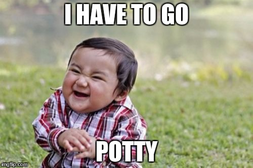 Evil Toddler Meme | I HAVE TO GO POTTY | image tagged in memes,evil toddler | made w/ Imgflip meme maker