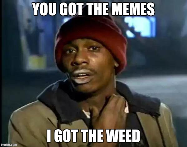 Y'all Got Any More Of That Meme | YOU GOT THE MEMES I GOT THE WEED | image tagged in memes,y'all got any more of that | made w/ Imgflip meme maker