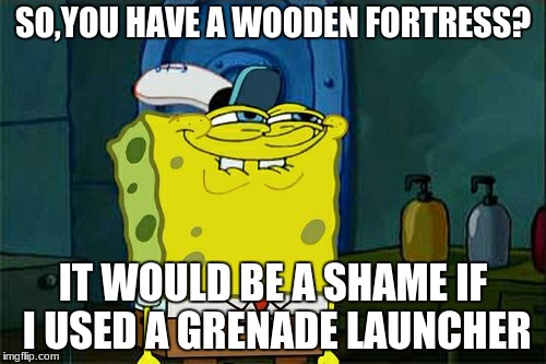 Dont You Squidward Meme | SO,YOU HAVE A WOODEN FORTRESS? IT WOULD BE A SHAME IF I USED A GRENADE LAUNCHER | image tagged in memes,dont you squidward | made w/ Imgflip meme maker