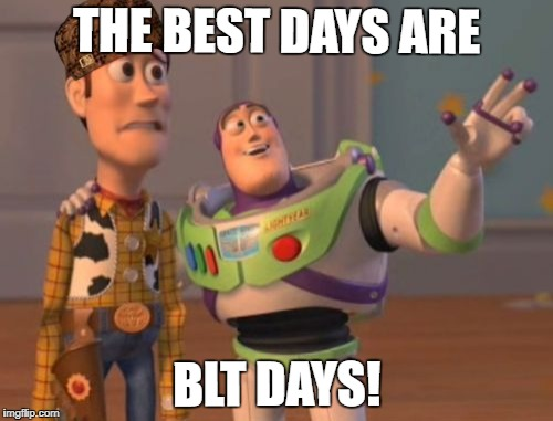 X, X Everywhere Meme | THE BEST DAYS ARE BLT DAYS! | image tagged in memes,x,x everywhere,x x everywhere,scumbag | made w/ Imgflip meme maker