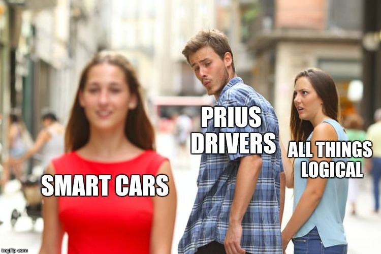 Distracted Boyfriend Meme | SMART CARS PRIUS DRIVERS ALL THINGS LOGICAL | image tagged in memes,distracted boyfriend | made w/ Imgflip meme maker