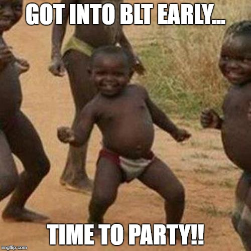 Third World Success Kid Meme | GOT INTO BLT EARLY... TIME TO PARTY!! | image tagged in memes,third world success kid | made w/ Imgflip meme maker