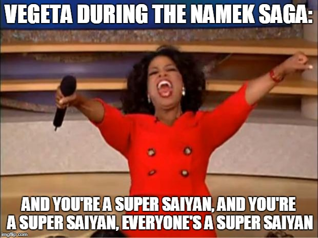 Oprah You Get A Meme | VEGETA DURING THE NAMEK SAGA: AND YOU'RE A SUPER SAIYAN, AND YOU'RE A SUPER SAIYAN, EVERYONE'S A SUPER SAIYAN | image tagged in memes,oprah you get a | made w/ Imgflip meme maker