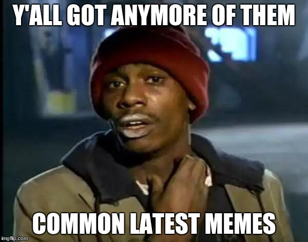 Got any of em'? | Y'ALL GOT ANYMORE OF THEM COMMON LATEST MEMES | image tagged in memes,y'all got any more of that,funny,yall got any more of,latest,bad memes | made w/ Imgflip meme maker