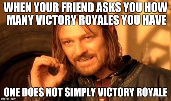 One Does Not Simply Meme | WHEN YOUR FRIEND ASKS YOU HOW MANY VICTORY ROYALES YOU HAVE ONE DOES NOT SIMPLY VICTORY ROYALE | image tagged in memes,one does not simply | made w/ Imgflip meme maker