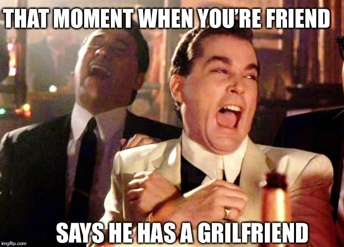 Good Fellas Hilarious Meme | SAYS HE HAS A GRILFRIEND THAT MOMENT WHEN YOU'RE FRIEND | image tagged in memes,good fellas hilarious | made w/ Imgflip meme maker