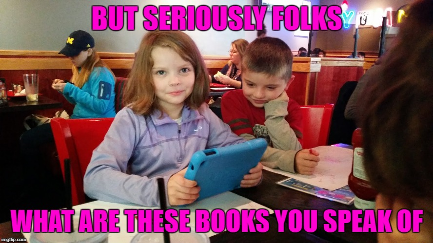 Do people still read books anymore? | BUT SERIOUSLY FOLKS WHAT ARE THESE BOOKS YOU SPEAK OF | image tagged in kid kindle fire,memes,paperless world,no books,old books | made w/ Imgflip meme maker