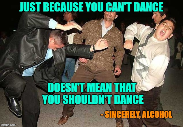 I do my best dancing when I'm drunk...or at least I used to!!! |  JUST BECAUSE YOU CAN'T DANCE; DOESN'T MEAN THAT YOU SHOULDN'T DANCE; - SINCERELY, ALCOHOL | image tagged in drunk dancing,memes,can't dance,funny,alcohol,feelin' loose | made w/ Imgflip meme maker