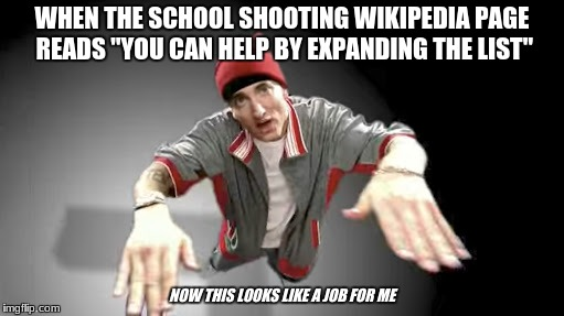 "now this looks like a job for me | WHEN THE SCHOOL SHOOTING WIKIPEDIA PAGE READS ""YOU CAN HELP BY EXPANDING THE LIST"" NOW THIS LOOKS LIKE A JOB FOR ME 