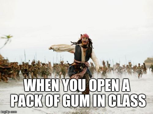 Jack Sparrow Being Chased Meme | WHEN YOU OPEN A PACK OF GUM IN CLASS | image tagged in memes,jack sparrow being chased | made w/ Imgflip meme maker