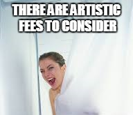 THERE ARE ARTISTIC FEES TO CONSIDER | made w/ Imgflip meme maker