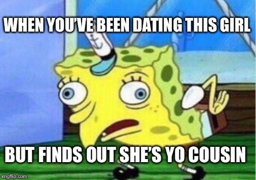 Mocking Spongebob Meme | WHEN YOU'VE BEEN DATING THIS GIRL BUT FINDS OUT SHE'S YO COUSIN | image tagged in memes,mocking spongebob | made w/ Imgflip meme maker