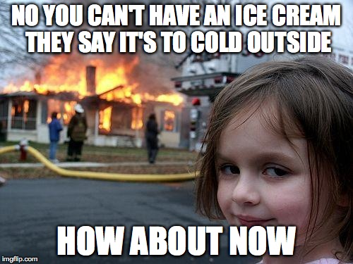 Disaster Girl Meme |  NO YOU CAN'T HAVE AN ICE CREAM THEY SAY IT'S TO COLD OUTSIDE; HOW ABOUT NOW | image tagged in memes,disaster girl | made w/ Imgflip meme maker