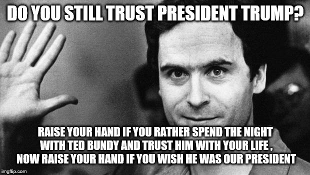 ted bundy greeting | DO YOU STILL TRUST PRESIDENT TRUMP? RAISE YOUR HAND IF YOU RATHER SPEND THE NIGHT WITH TED BUNDY AND TRUST HIM WITH YOUR LIFE , NOW RAISE YO | image tagged in ted bundy greeting | made w/ Imgflip meme maker